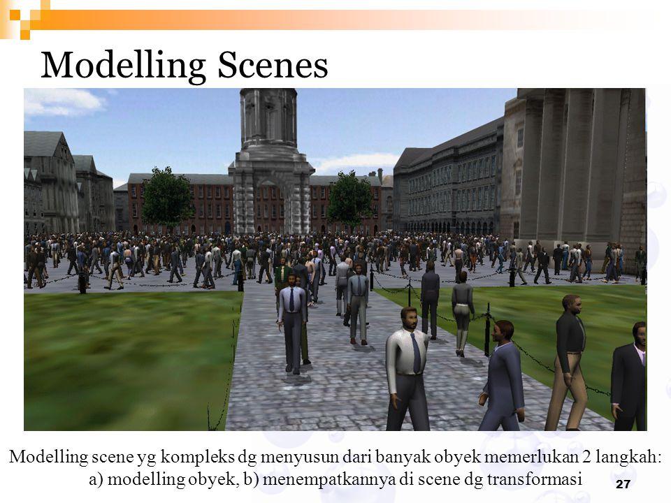 27 Modelling Scenes Modelling scene yg kompleks dg menyusun dari banyak obyek memerlukan 2 langkah: a) modelling obyek, b) menempatkannya di scene dg