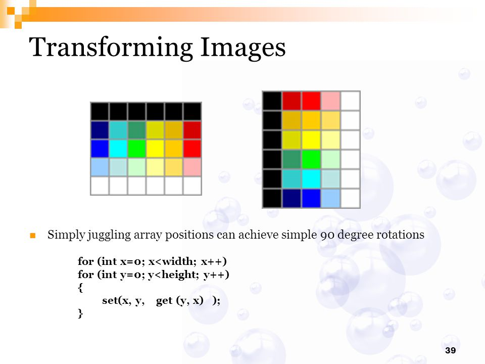 39 Transforming Images Simply juggling array positions can achieve simple 90 degree rotations for (int x=0; x<width; x++) for (int y=0; y<height; y++)
