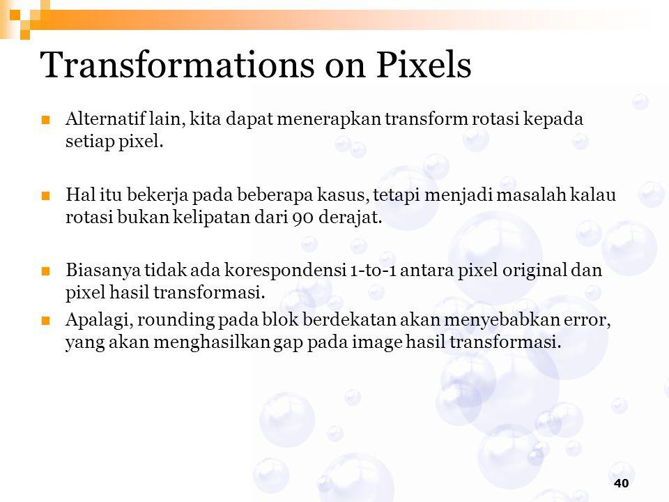 40 Transformations on Pixels Alternatif lain, kita dapat menerapkan transform rotasi kepada setiap pixel. Hal itu bekerja pada beberapa kasus, tetapi