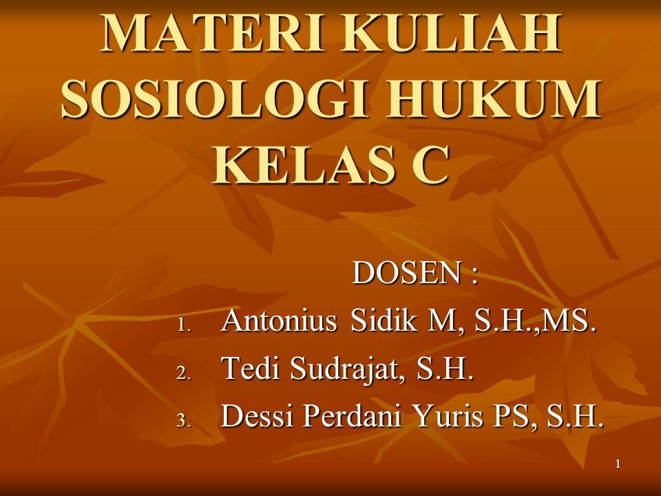 1 MATERI KULIAH SOSIOLOGI HUKUM KELAS C DOSEN : 1. Antonius Sidik M, S.H.,MS. 2. Tedi Sudrajat, S.H. 3. Dessi Perdani Yuris PS, S.H.
