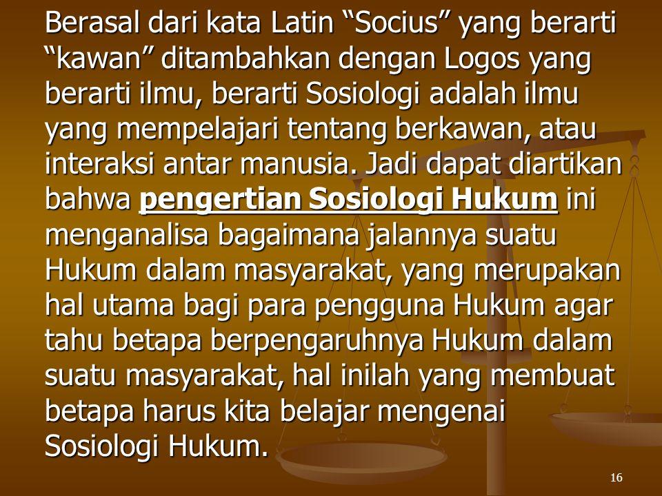 """16 Berasal dari kata Latin """"Socius"""" yang berarti """"kawan"""" ditambahkan dengan Logos yang berarti ilmu, berarti Sosiologi adalah ilmu yang mempelajari te"""