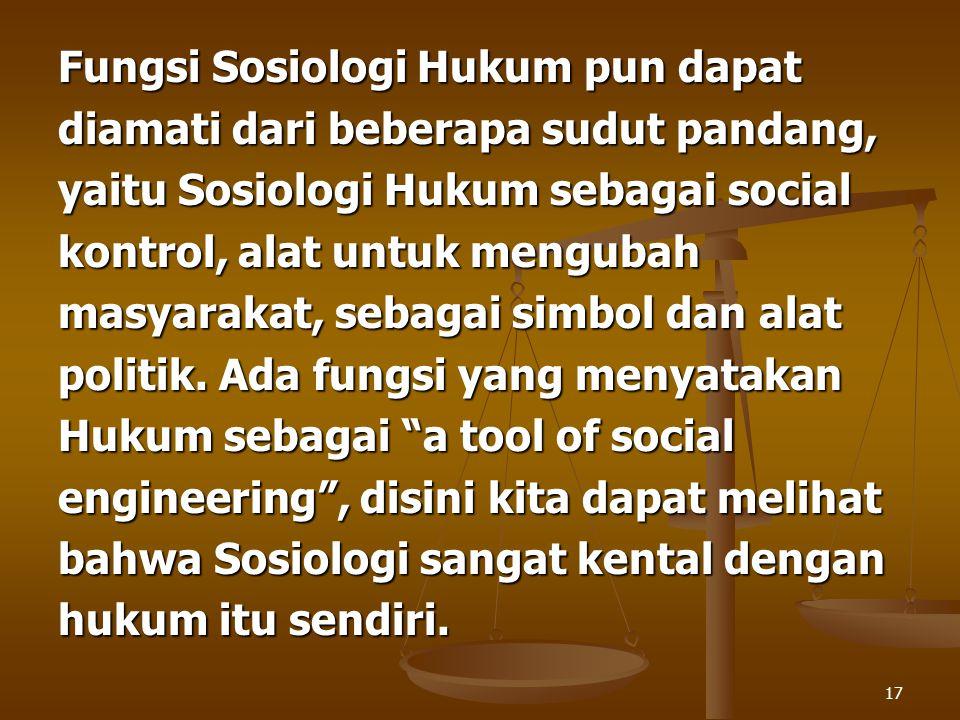 17 Fungsi Sosiologi Hukum pun dapat diamati dari beberapa sudut pandang, yaitu Sosiologi Hukum sebagai social kontrol, alat untuk mengubah masyarakat,