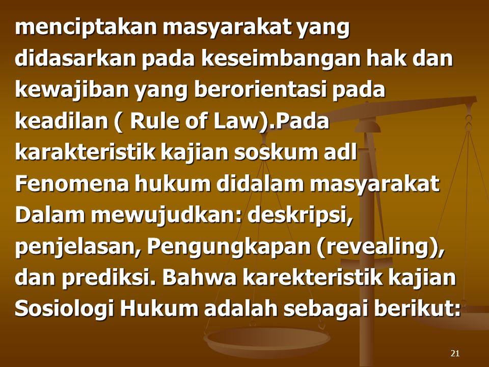 21 menciptakan masyarakat yang didasarkan pada keseimbangan hak dan kewajiban yang berorientasi pada keadilan ( Rule of Law).Pada karakteristik kajian
