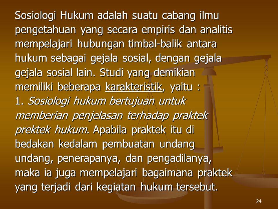 24 Sosiologi Hukum adalah suatu cabang ilmu pengetahuan yang secara empiris dan analitis mempelajari hubungan timbal-balik antara hukum sebagai gejala