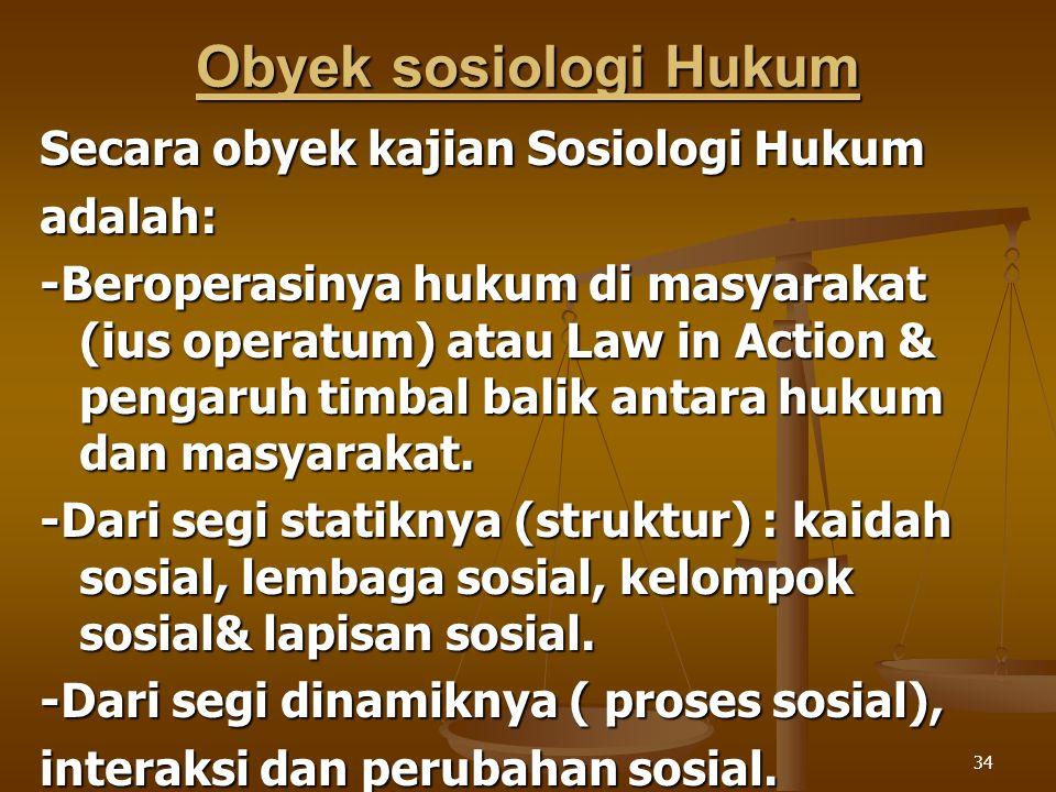 34 Obyek sosiologi Hukum Secara obyek kajian Sosiologi Hukum adalah: -Beroperasinya hukum di masyarakat (ius operatum) atau Law in Action & pengaruh t