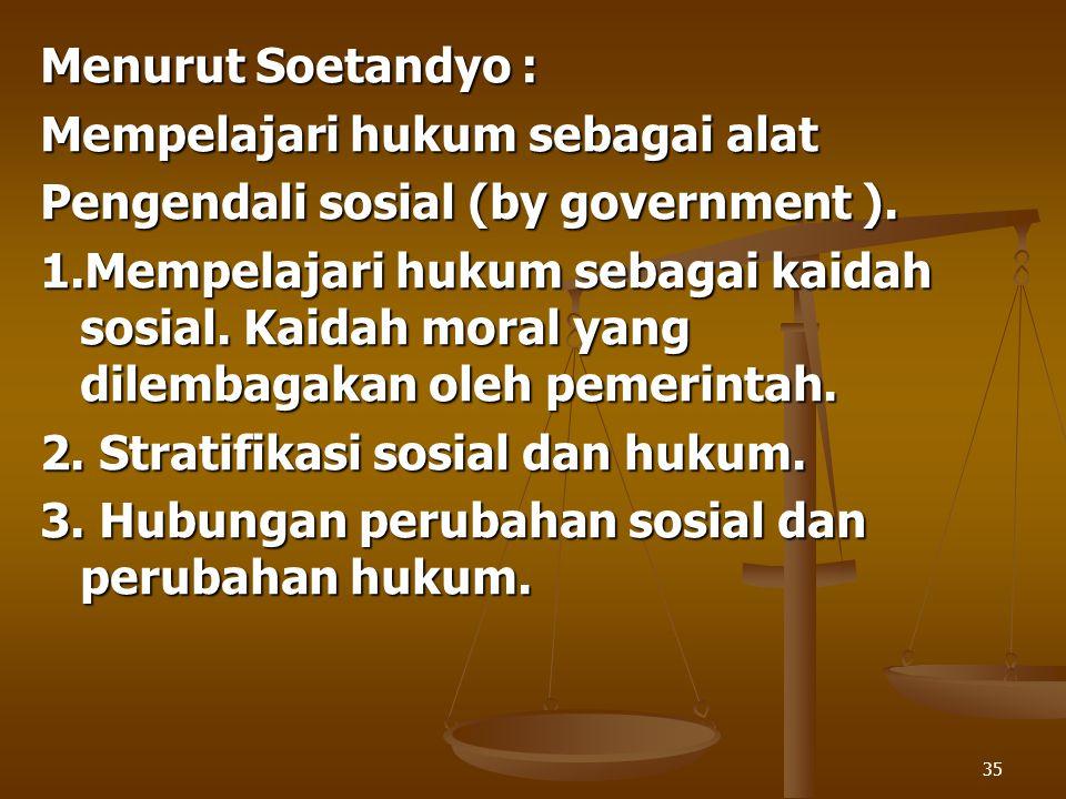 35 Menurut Soetandyo : Mempelajari hukum sebagai alat Pengendali sosial (by government ). 1.Mempelajari hukum sebagai kaidah sosial. Kaidah moral yang