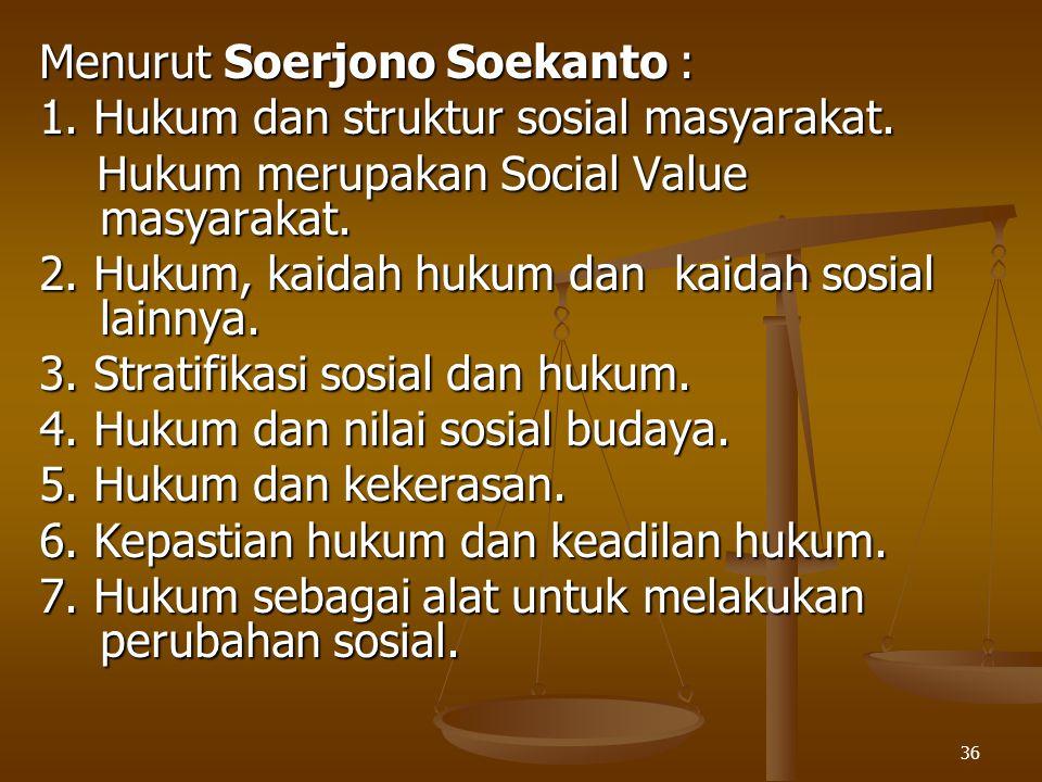 36 Menurut Soerjono Soekanto : 1. Hukum dan struktur sosial masyarakat. Hukum merupakan Social Value masyarakat. Hukum merupakan Social Value masyarak
