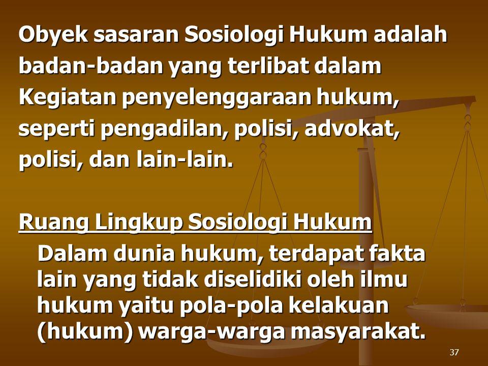 37 Obyek sasaran Sosiologi Hukum adalah badan-badan yang terlibat dalam Kegiatan penyelenggaraan hukum, seperti pengadilan, polisi, advokat, polisi, d