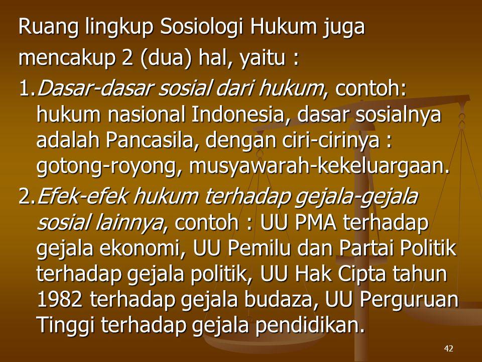 42 Ruang lingkup Sosiologi Hukum juga mencakup 2 (dua) hal, yaitu : 1.Dasar-dasar sosial dari hukum, contoh: hukum nasional Indonesia, dasar sosialnya