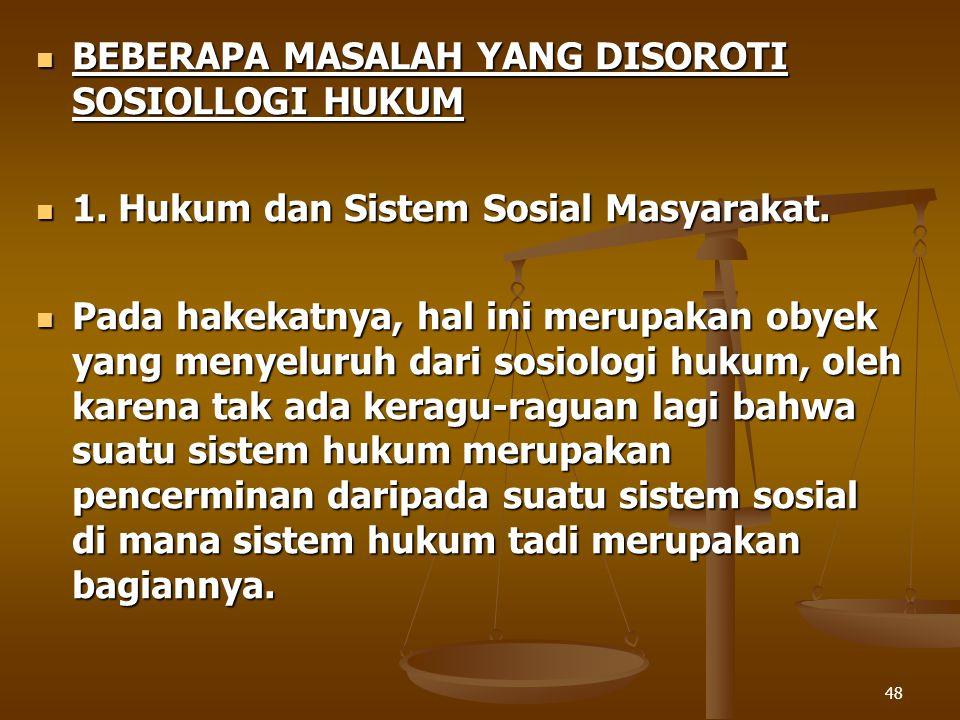 48 BEBERAPA MASALAH YANG DISOROTI SOSIOLLOGI HUKUM BEBERAPA MASALAH YANG DISOROTI SOSIOLLOGI HUKUM 1. Hukum dan Sistem Sosial Masyarakat. 1. Hukum dan