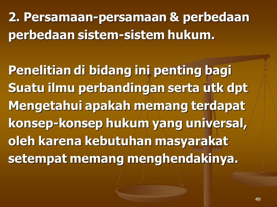 49 2. Persamaan-persamaan & perbedaan perbedaan sistem-sistem hukum. Penelitian di bidang ini penting bagi Suatu ilmu perbandingan serta utk dpt Menge