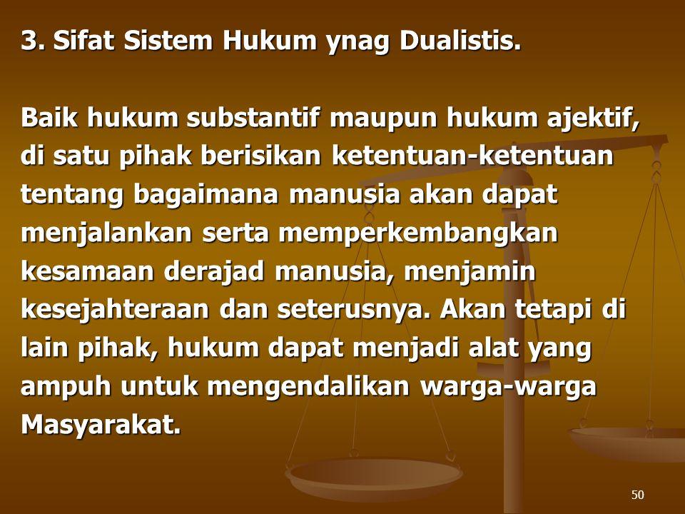 50 3. Sifat Sistem Hukum ynag Dualistis. Baik hukum substantif maupun hukum ajektif, di satu pihak berisikan ketentuan-ketentuan tentang bagaimana man