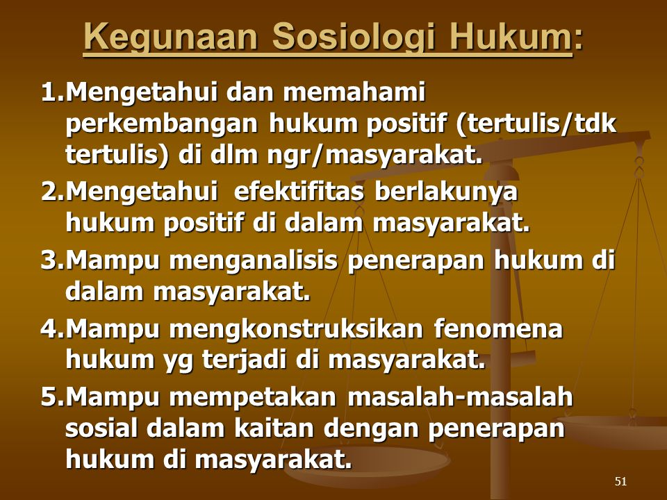 51 Kegunaan Sosiologi Hukum: 1.Mengetahui dan memahami perkembangan hukum positif (tertulis/tdk tertulis) di dlm ngr/masyarakat. 2.Mengetahui efektifi