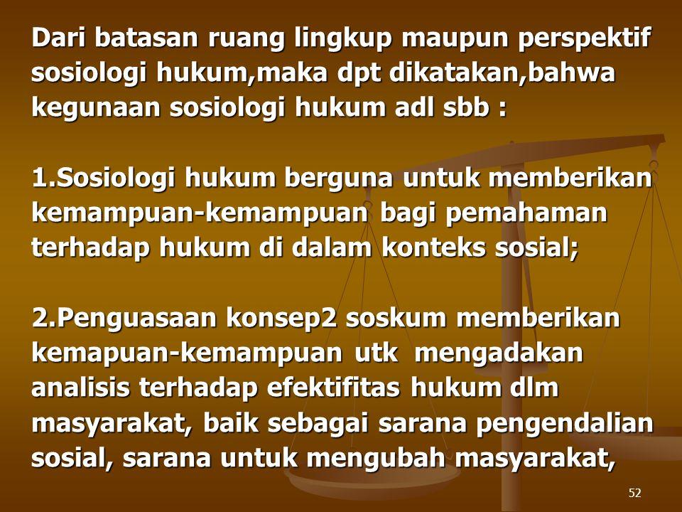 52 Dari batasan ruang lingkup maupun perspektif sosiologi hukum,maka dpt dikatakan,bahwa kegunaan sosiologi hukum adl sbb : 1.Sosiologi hukum berguna
