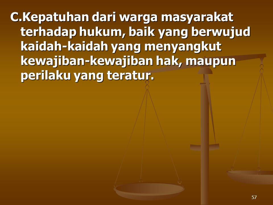 57 C.Kepatuhan dari warga masyarakat terhadap hukum, baik yang berwujud kaidah-kaidah yang menyangkut kewajiban-kewajiban hak, maupun perilaku yang te