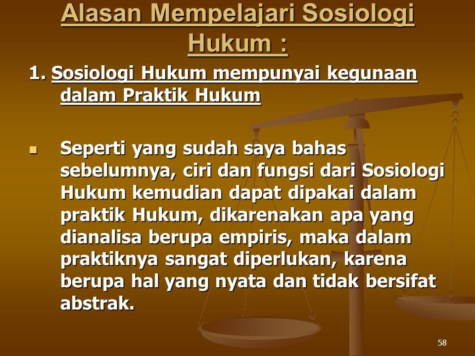 58 Alasan Mempelajari Sosiologi Hukum : 1. Sosiologi Hukum mempunyai kegunaan dalam Praktik Hukum Seperti yang sudah saya bahas sebelumnya, ciri dan f