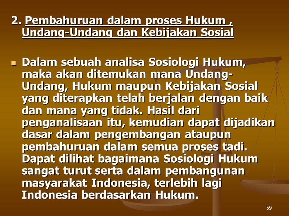 59 2. Pembahuruan dalam proses Hukum, Undang-Undang dan Kebijakan Sosial Dalam sebuah analisa Sosiologi Hukum, maka akan ditemukan mana Undang- Undang