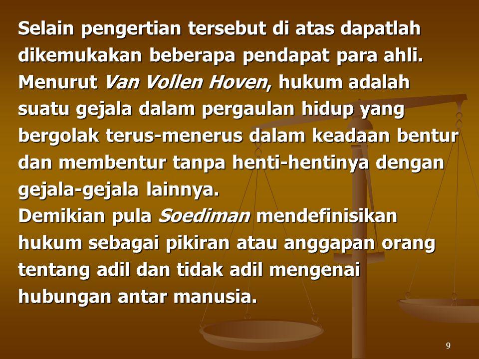 9 Selain pengertian tersebut di atas dapatlah dikemukakan beberapa pendapat para ahli. Menurut Van Vollen Hoven, hukum adalah suatu gejala dalam perga