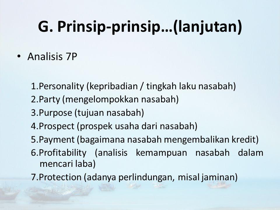 G. Prinsip-prinsip Pemberian Kredit Analisis 5C 1. Character (sifat atau watak debitur) 2. Capacity / Capability (kemampuan membayar kredit) 3. Capita