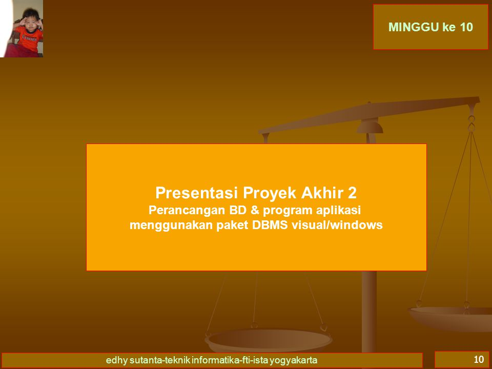 edhy sutanta-teknik informatika-fti-ista yogyakarta 10 MINGGU ke 10 Presentasi Proyek Akhir 2 Perancangan BD & program aplikasi menggunakan paket DBMS