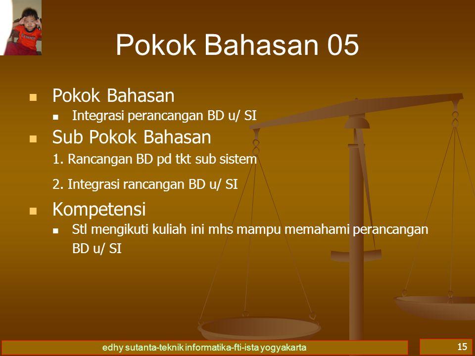 edhy sutanta-teknik informatika-fti-ista yogyakarta 15 Pokok Bahasan 05 Pokok Bahasan Integrasi perancangan BD u/ SI Sub Pokok Bahasan 1. Rancangan BD