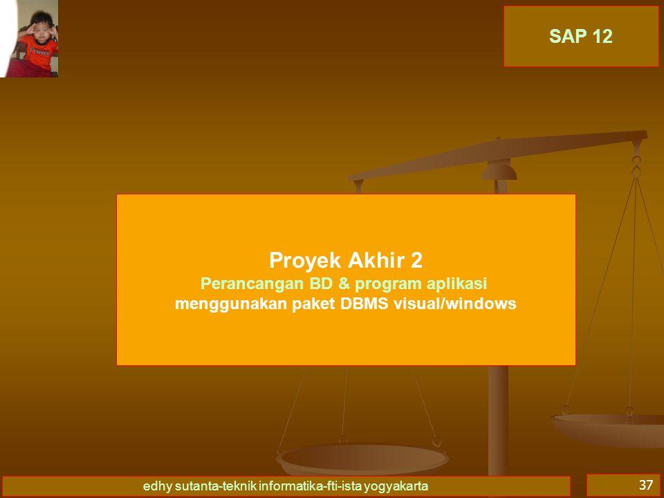 edhy sutanta-teknik informatika-fti-ista yogyakarta 37 SAP 12 Proyek Akhir 2 Perancangan BD & program aplikasi menggunakan paket DBMS visual/windows