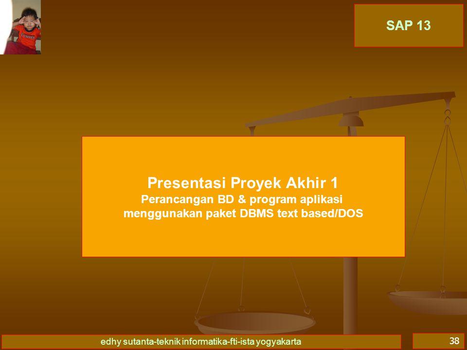 edhy sutanta-teknik informatika-fti-ista yogyakarta 38 SAP 13 Presentasi Proyek Akhir 1 Perancangan BD & program aplikasi menggunakan paket DBMS text based/DOS