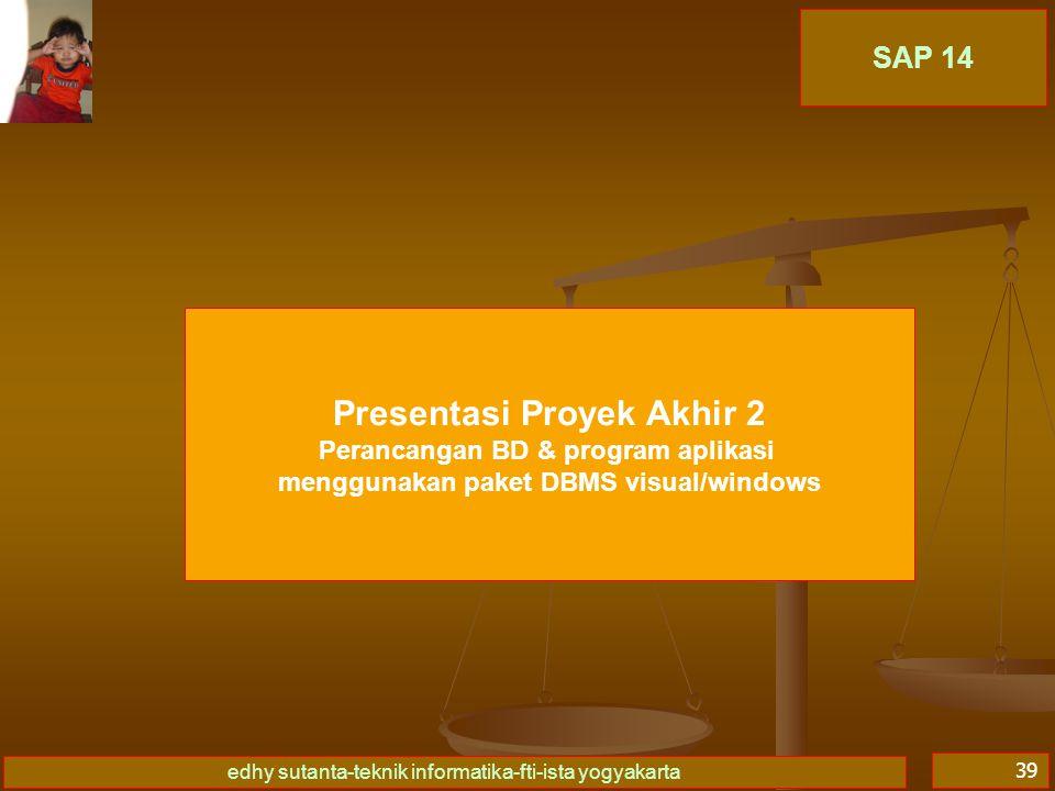 edhy sutanta-teknik informatika-fti-ista yogyakarta 39 SAP 14 Presentasi Proyek Akhir 2 Perancangan BD & program aplikasi menggunakan paket DBMS visua