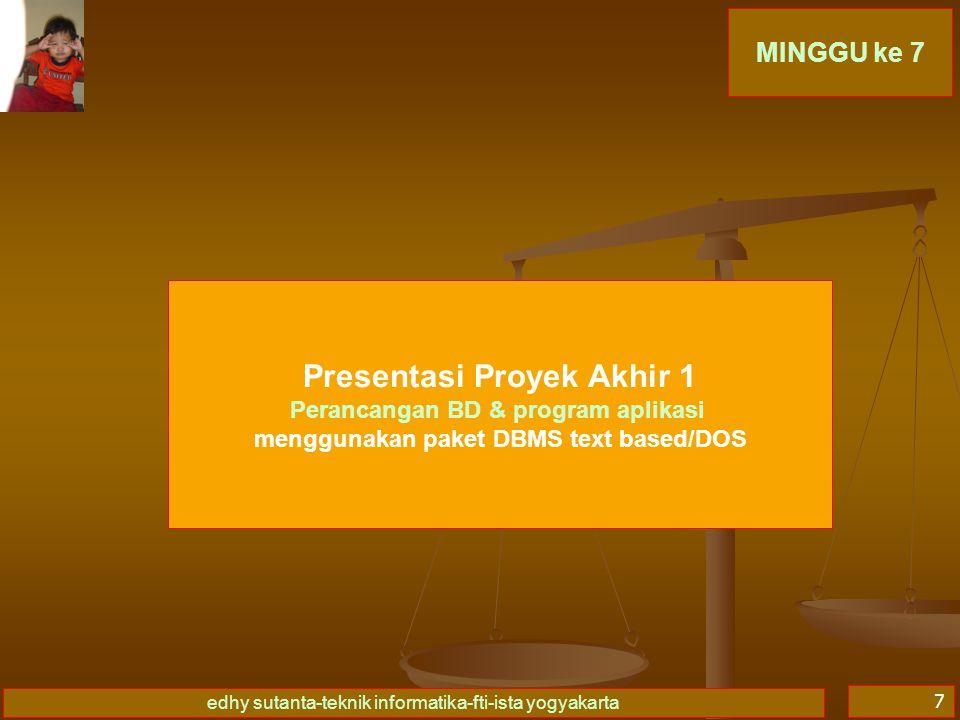 edhy sutanta-teknik informatika-fti-ista yogyakarta 7 MINGGU ke 7 Presentasi Proyek Akhir 1 Perancangan BD & program aplikasi menggunakan paket DBMS text based/DOS