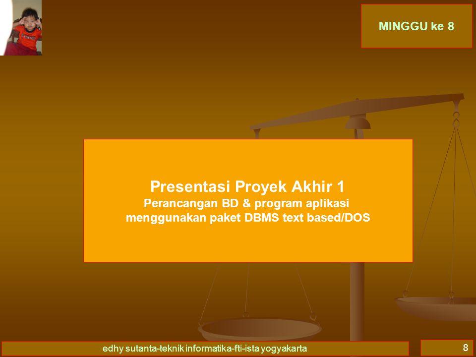 edhy sutanta-teknik informatika-fti-ista yogyakarta 8 MINGGU ke 8 Presentasi Proyek Akhir 1 Perancangan BD & program aplikasi menggunakan paket DBMS t
