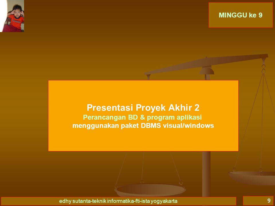 edhy sutanta-teknik informatika-fti-ista yogyakarta 9 MINGGU ke 9 Presentasi Proyek Akhir 2 Perancangan BD & program aplikasi menggunakan paket DBMS visual/windows