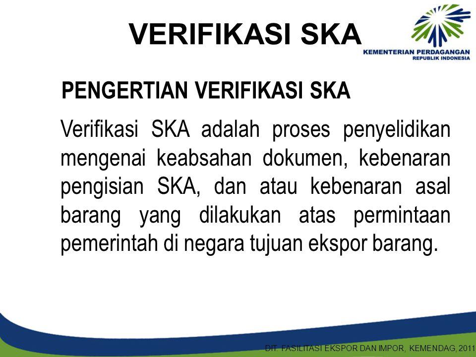 Verifikasi SKA adalah proses penyelidikan mengenai keabsahan dokumen, kebenaran pengisian SKA, dan atau kebenaran asal barang yang dilakukan atas perm