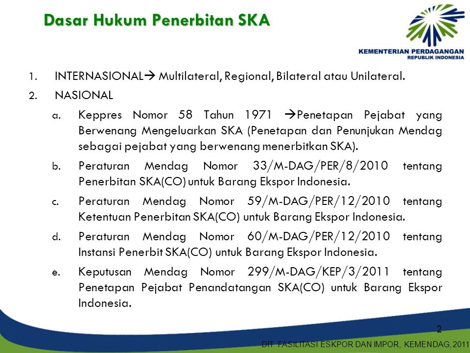 Jenis-jenis ska 1.Form B  ke Timteng wajib dilampirkan 2.Form TP (SKA Non Preferensi untuk TPT tujuan Uni Eropa) 3.Form ICO (SKA Non Preferensi ekspor Kopi di 15 IPSKA)  ke semua negara 4.Form Annex 3  ekspor ke Meksiko 1.Form B  ke Timteng wajib dilampirkan 2.Form TP (SKA Non Preferensi untuk TPT tujuan Uni Eropa) 3.Form ICO (SKA Non Preferensi ekspor Kopi di 15 IPSKA)  ke semua negara 4.Form Annex 3  ekspor ke Meksiko SKA PREFERENSI SKA NON-PREFRENSI 1.GENERAL SYSTEM OF PREFERENCES (GSP)  FORM A 2.ASEAN Free Trade Area (AFTA)  FORM D CEPT  FORM D ATIGA 3.ASEAN China FTA (ACFTA)  FORM E 4.ASEAN Korea FTA (AKFTA)  FORM AK 5.INDONESIA JAPAN ECONOMIC PARTNERSHIP AGREEMENT (IJEPA)  FORM IJEPA 6.GLOBAL SYSTEM OF TRADE PREFERENCE AMONG DEVELOPING COUNTRIES (GSTP)  FORM GSTP 7.ASEAN Australia New Zealand (AANZFTA)  Form AANZ 8.ASEAN India FTA (AIFTA)  Form AI 9.ASEAN Japan Comprehensive Economic Partnership (AJCEP)  Form AJCEP 10.Form COA  SKA Preferensi untuk Tembakau di 4 IPSKA 1.GENERAL SYSTEM OF PREFERENCES (GSP)  FORM A 2.ASEAN Free Trade Area (AFTA)  FORM D CEPT  FORM D ATIGA 3.ASEAN China FTA (ACFTA)  FORM E 4.ASEAN Korea FTA (AKFTA)  FORM AK 5.INDONESIA JAPAN ECONOMIC PARTNERSHIP AGREEMENT (IJEPA)  FORM IJEPA 6.GLOBAL SYSTEM OF TRADE PREFERENCE AMONG DEVELOPING COUNTRIES (GSTP)  FORM GSTP 7.ASEAN Australia New Zealand (AANZFTA)  Form AANZ 8.ASEAN India FTA (AIFTA)  Form AI 9.ASEAN Japan Comprehensive Economic Partnership (AJCEP)  Form AJCEP 10.Form COA  SKA Preferensi untuk Tembakau di 4 IPSKA 3 DIT.