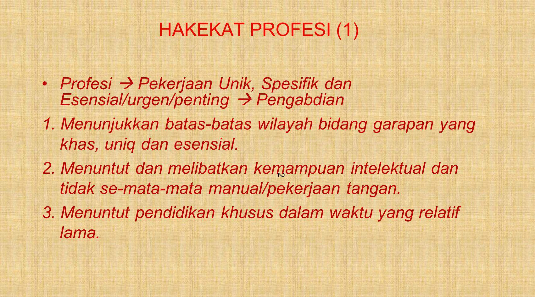 2 HAKEKAT PROFESI (1) Profesi  Pekerjaan Unik, Spesifik dan Esensial/urgen/penting  Pengabdian 1.