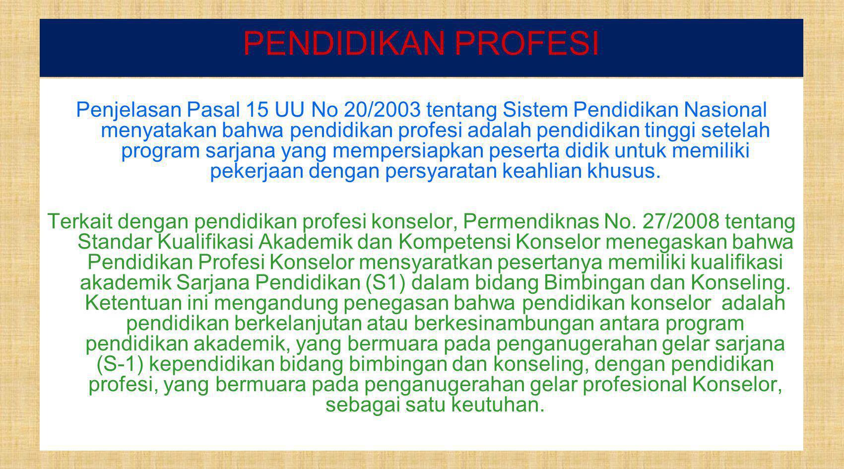 PENDIDIKAN PROFESI Penjelasan Pasal 15 UU No 20/2003 tentang Sistem Pendidikan Nasional menyatakan bahwa pendidikan profesi adalah pendidikan tinggi setelah program sarjana yang mempersiapkan peserta didik untuk memiliki pekerjaan dengan persyaratan keahlian khusus.