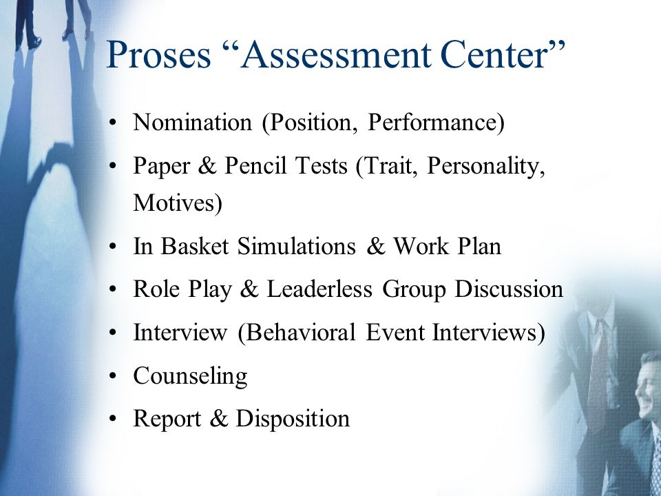 Proses Assessment Center Nomination (Position, Performance) Paper & Pencil Tests (Trait, Personality, Motives) In Basket Simulations & Work Plan Role Play & Leaderless Group Discussion Interview (Behavioral Event Interviews) Counseling Report & Disposition