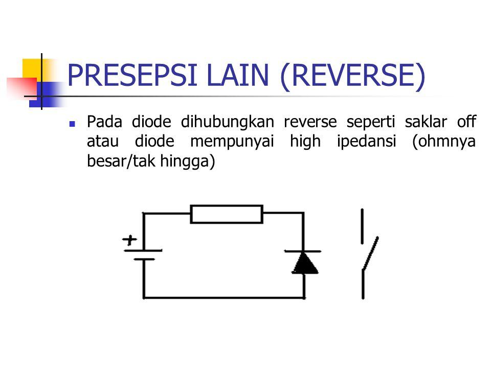 PRESEPSI LAIN (REVERSE) Pada diode dihubungkan reverse seperti saklar off atau diode mempunyai high ipedansi (ohmnya besar/tak hingga)