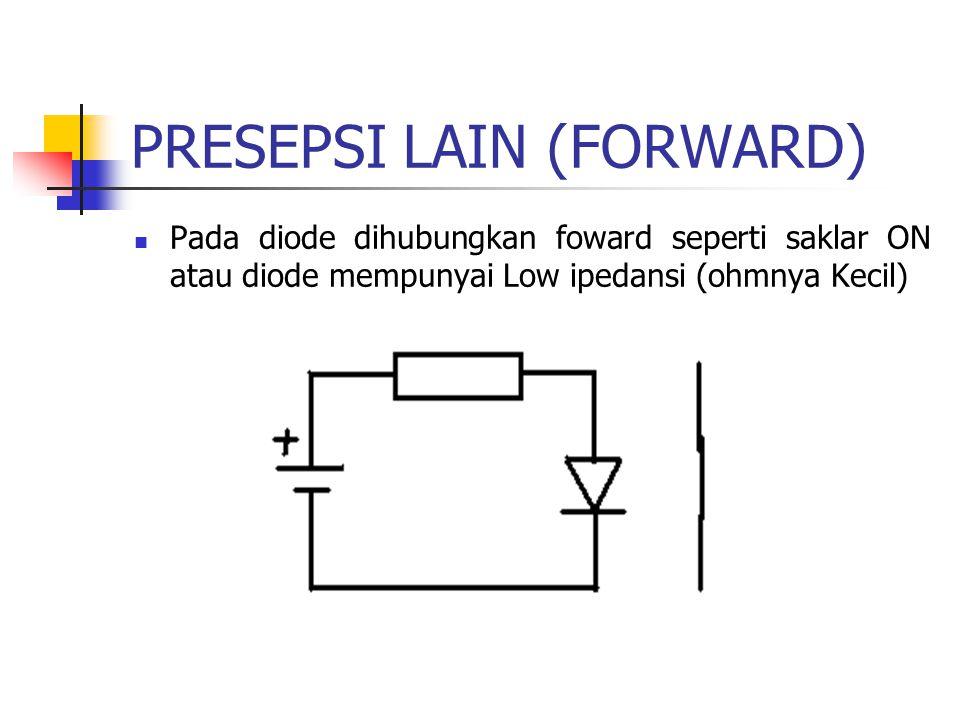 PRESEPSI LAIN (FORWARD) Pada diode dihubungkan foward seperti saklar ON atau diode mempunyai Low ipedansi (ohmnya Kecil)