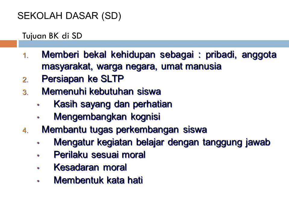 Tujuan BK di SD SEKOLAH DASAR (SD) 1. Memberi bekal kehidupan sebagai : pribadi, anggota masyarakat, warga negara, umat manusia 2. Persiapan ke SLTP 3