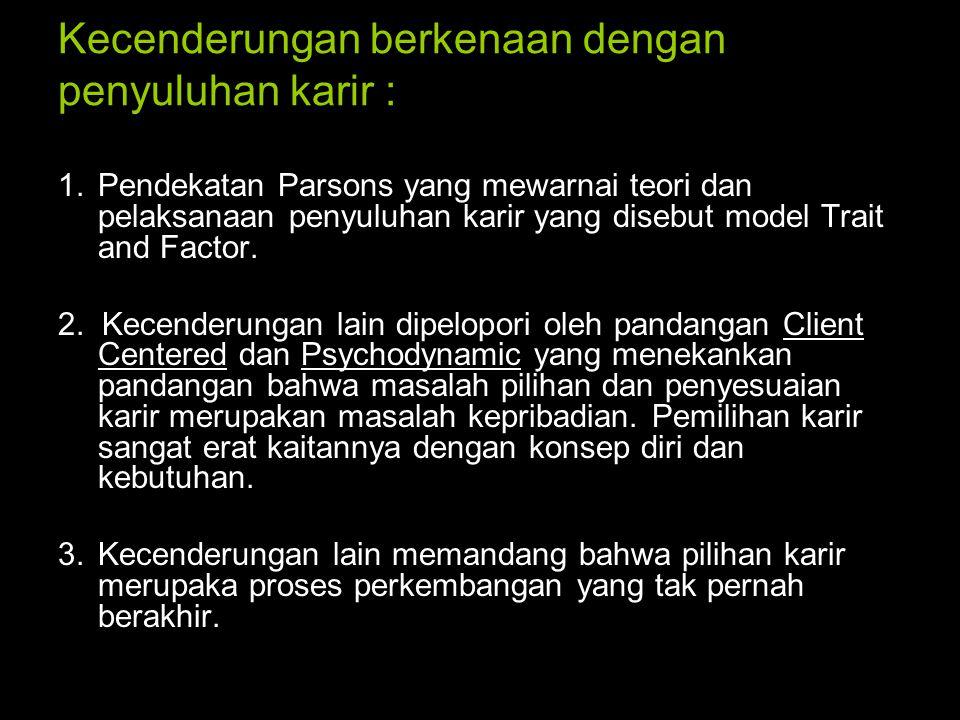 Kecenderungan berkenaan dengan penyuluhan karir : 1.Pendekatan Parsons yang mewarnai teori dan pelaksanaan penyuluhan karir yang disebut model Trait a