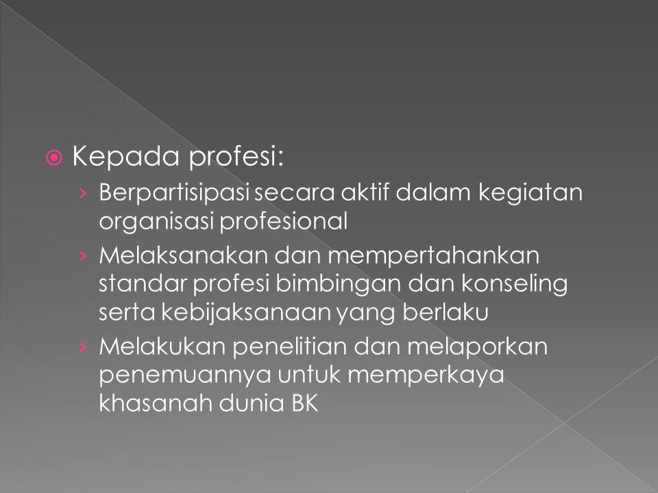  Kepada profesi: › Berpartisipasi secara aktif dalam kegiatan organisasi profesional › Melaksanakan dan mempertahankan standar profesi bimbingan dan konseling serta kebijaksanaan yang berlaku › Melakukan penelitian dan melaporkan penemuannya untuk memperkaya khasanah dunia BK