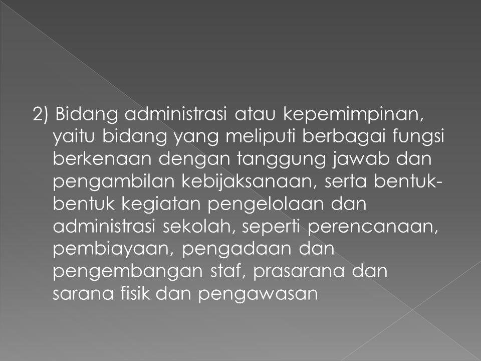 2) Bidang administrasi atau kepemimpinan, yaitu bidang yang meliputi berbagai fungsi berkenaan dengan tanggung jawab dan pengambilan kebijaksanaan, serta bentuk- bentuk kegiatan pengelolaan dan administrasi sekolah, seperti perencanaan, pembiayaan, pengadaan dan pengembangan staf, prasarana dan sarana fisik dan pengawasan