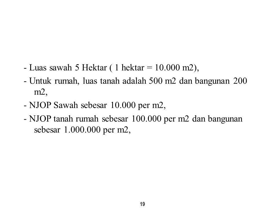 19 - Luas sawah 5 Hektar ( 1 hektar = 10.000 m2), - Untuk rumah, luas tanah adalah 500 m2 dan bangunan 200 m2, - NJOP Sawah sebesar 10.000 per m2, - N