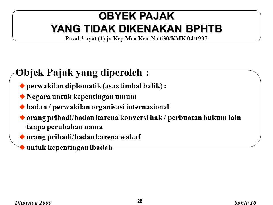 28 OBYEK PAJAK YANG TIDAK DIKENAKAN BPHTB OBYEK PAJAK YANG TIDAK DIKENAKAN BPHTB Pasal 3 ayat (1) jo Kep.Men.Keu No.630/KMK.04/1997 Objek Pajak yang d