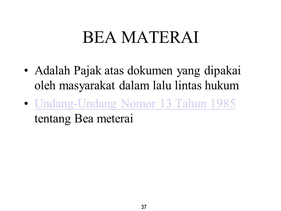 37 BEA MATERAI Adalah Pajak atas dokumen yang dipakai oleh masyarakat dalam lalu lintas hukum Undang-Undang Nomor 13 Tahun 1985 tentang Bea meteraiUnd