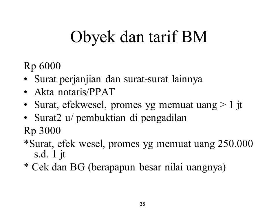 38 Obyek dan tarif BM Rp 6000 Surat perjanjian dan surat-surat lainnya Akta notaris/PPAT Surat, efekwesel, promes yg memuat uang > 1 jt Surat2 u/ pemb