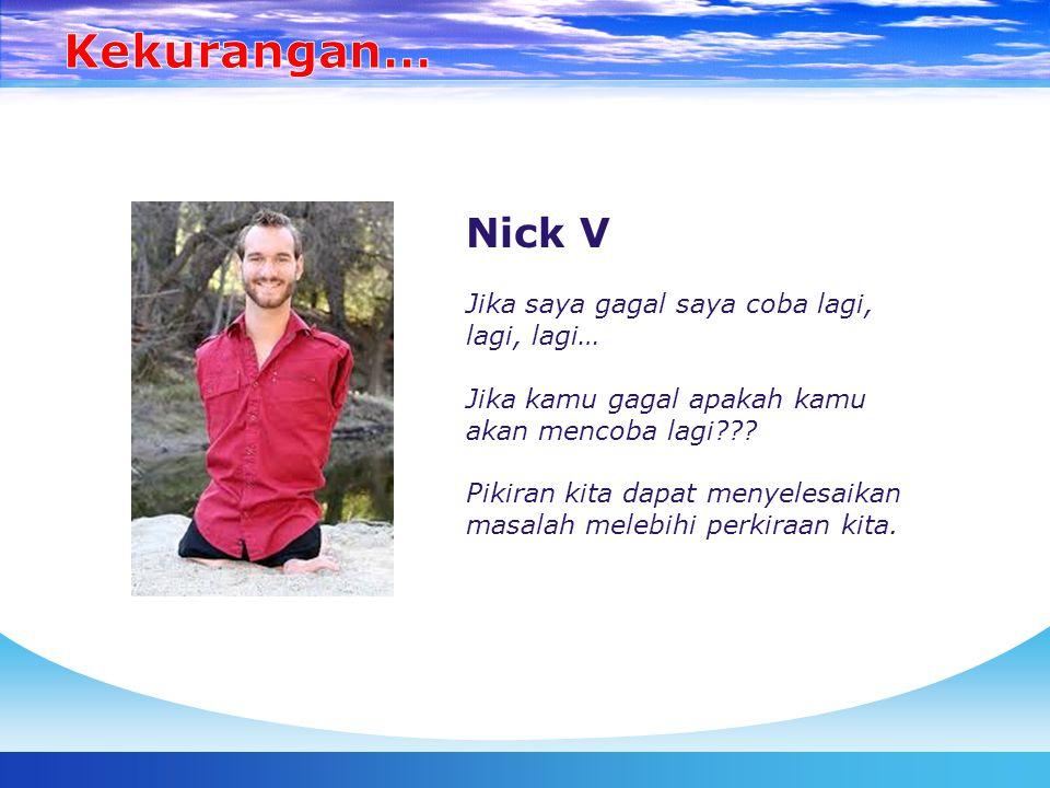 Nick V Jika saya gagal saya coba lagi, lagi, lagi… Jika kamu gagal apakah kamu akan mencoba lagi??? Pikiran kita dapat menyelesaikan masalah melebihi