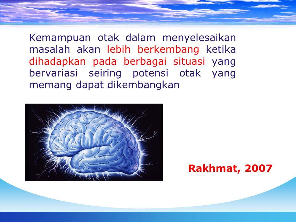 Kemampuan otak dalam menyelesaikan masalah akan lebih berkembang ketika dihadapkan pada berbagai situasi yang bervariasi seiring potensi otak yang memang dapat dikembangkan Rakhmat, 2007
