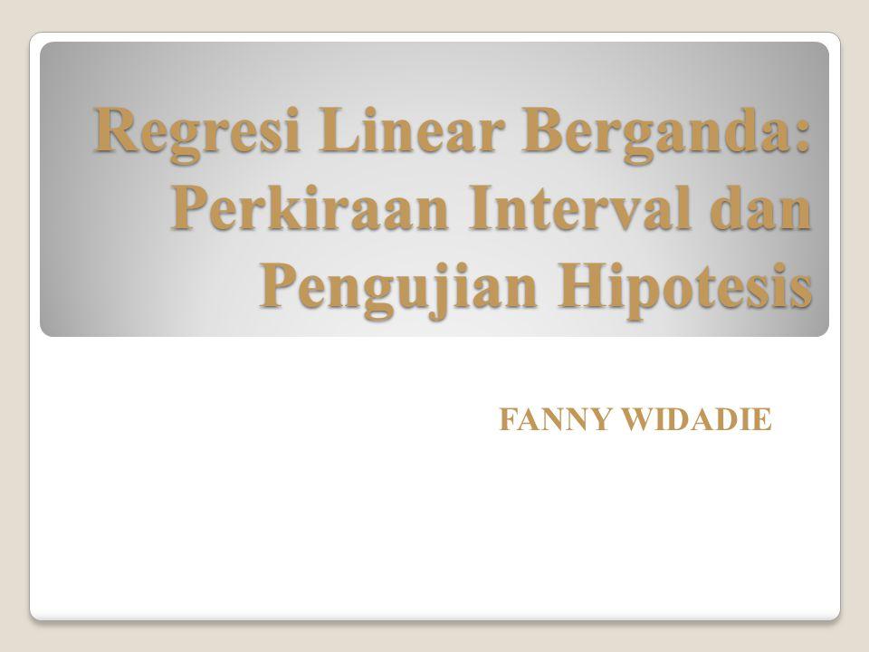 Regresi Linear Berganda: Perkiraan Interval dan Pengujian Hipotesis FANNY WIDADIE