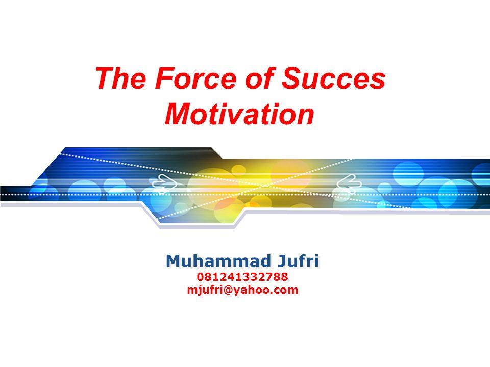 Muhammad Jufri 081241332788 mjufri@yahoo.com The Force of Succes Motivation